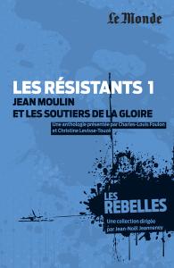 Les Rebelles - Volume 1 - Les résistants : Jean Moulin et les soutiers de la gloire