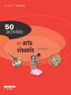 50 activités en arts visuels au cycle 3